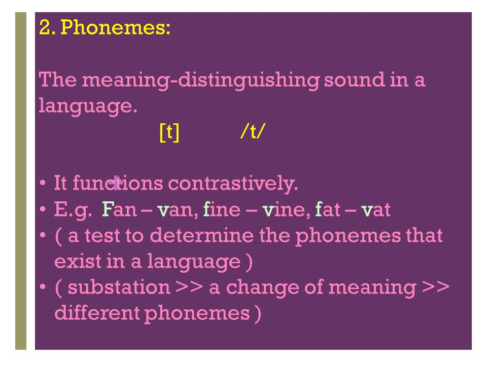2. Phonemes: The meaning-distinguishing sound in a language. [t] /t/ It functions contrastively.